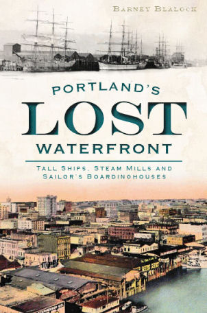 Portland's Lost Waterfront by Barney Blalock